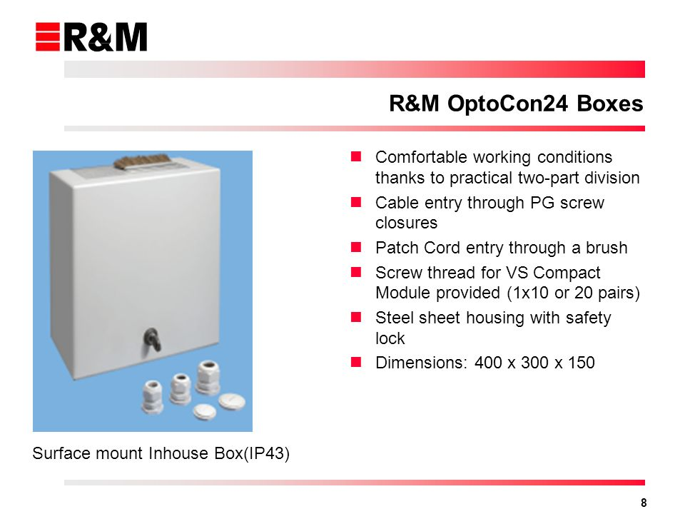 8 R&M OptoCon24 Boxes Comfortable working conditions thanks to practical two-part division Cable entry through PG screw closures Patch Cord entry through a brush Screw thread for VS Compact Module provided (1x10 or 20 pairs) Steel sheet housing with safety lock Dimensions: 400 x 300 x 150 Surface mount Inhouse Box(IP43)
