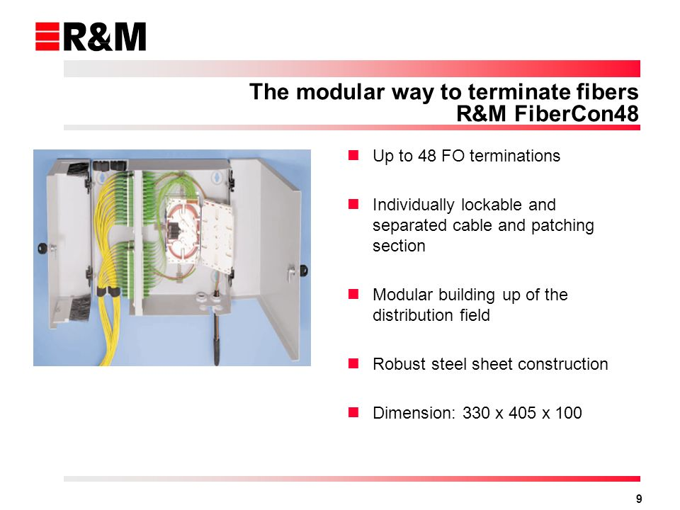 9 The modular way to terminate fibers R&M FiberCon48 Up to 48 FO terminations Individually lockable and separated cable and patching section Modular building up of the distribution field Robust steel sheet construction Dimension: 330 x 405 x 100