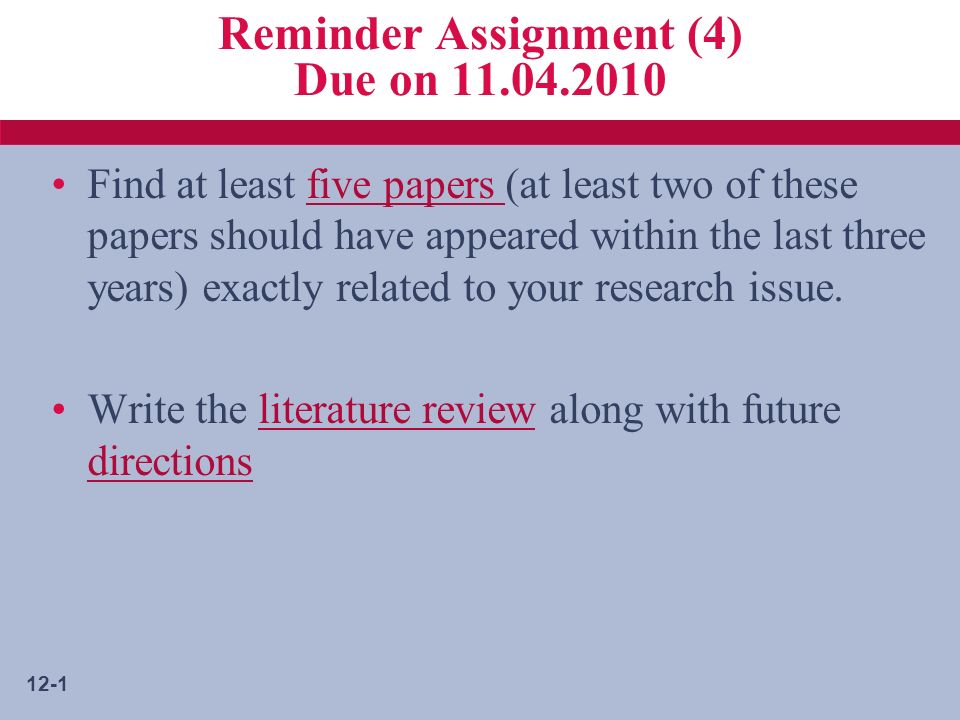 12-1 Reminder Assignment (4) Due on 11.04.2010 Find at least five papers (at least two of these papers should have appeared within the last three years) exactly related to your research issue.