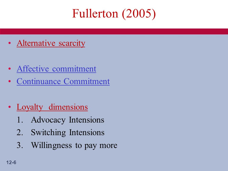 12-6 Fullerton (2005) Alternative scarcity Affective commitment Continuance Commitment Loyalty dimensions 1.Advocacy Intensions 2.Switching Intensions 3.Willingness to pay more
