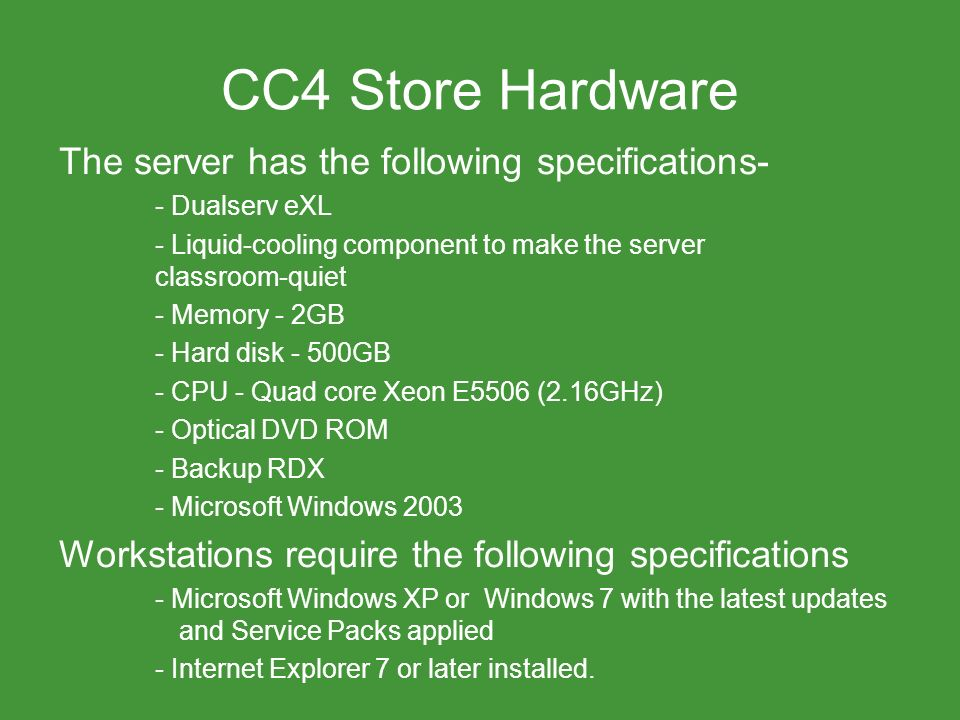 CC4 Store Hardware The server has the following specifications- - Dualserv eXL - Liquid-cooling component to make the server classroom-quiet - Memory - 2GB - Hard disk - 500GB - CPU - Quad core Xeon E5506 (2.16GHz) - Optical DVD ROM - Backup RDX - Microsoft Windows 2003 Workstations require the following specifications - Microsoft Windows XP or Windows 7 with the latest updates and Service Packs applied - Internet Explorer 7 or later installed.