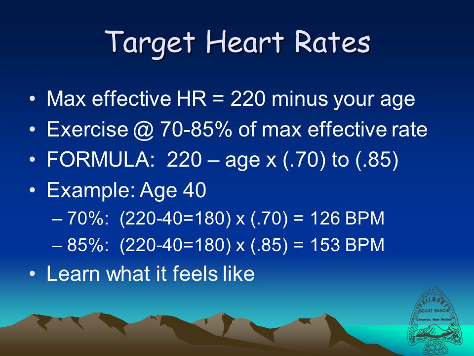 Target Heart Rates Max effective HR = 220 minus your age 70-85% of max effective rate FORMULA: 220 – age x (.70) to (.85) Example: Age 40 –70%: (220-40=180) x (.70) = 126 BPM –85%: (220-40=180) x (.85) = 153 BPM Learn what it feels like