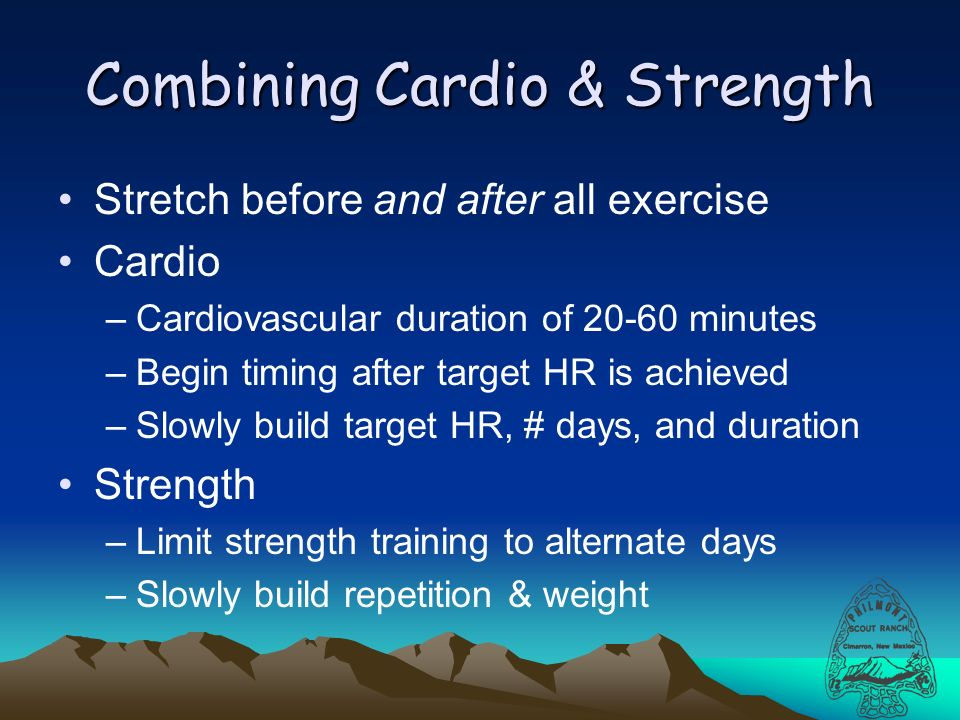 Combining Cardio & Strength Stretch before and after all exercise Cardio –Cardiovascular duration of 20-60 minutes –Begin timing after target HR is achieved –Slowly build target HR, # days, and duration Strength –Limit strength training to alternate days –Slowly build repetition & weight