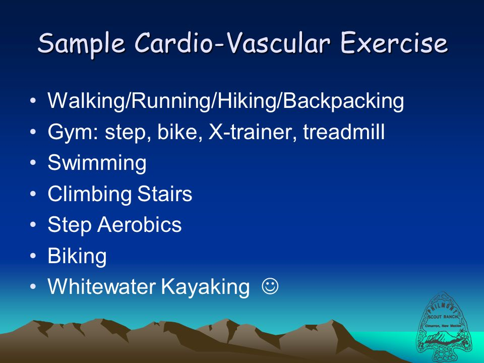 Sample Cardio-Vascular Exercise Walking/Running/Hiking/Backpacking Gym: step, bike, X-trainer, treadmill Swimming Climbing Stairs Step Aerobics Biking Whitewater Kayaking