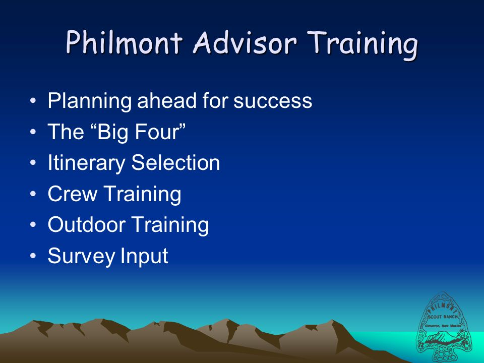 Philmont Advisor Training Planning ahead for success The Big Four Itinerary Selection Crew Training Outdoor Training Survey Input