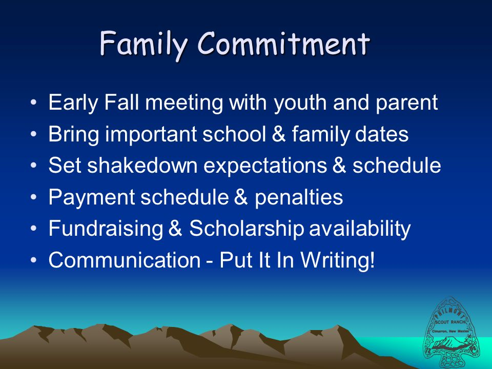 Family Commitment Early Fall meeting with youth and parent Bring important school & family dates Set shakedown expectations & schedule Payment schedule & penalties Fundraising & Scholarship availability Communication - Put It In Writing!