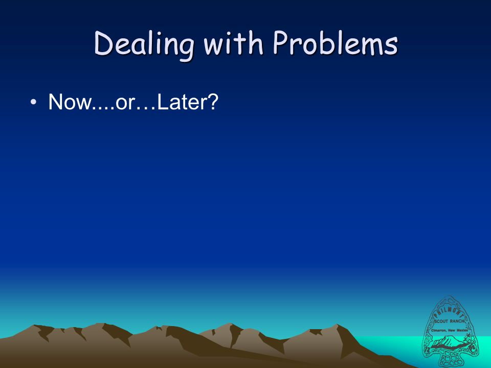 Dealing with Problems Now....or…Later