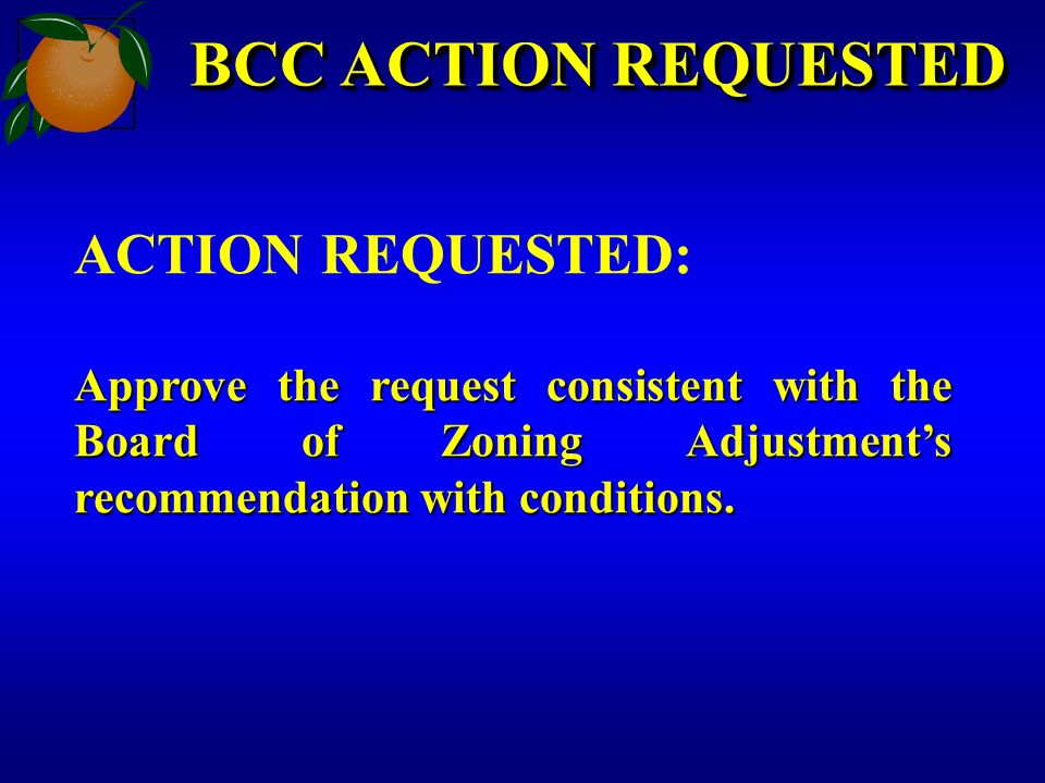 BCC ACTION REQUESTED ACTION REQUESTED: Approve the request consistent with the Board of Zoning Adjustments recommendation with conditions.