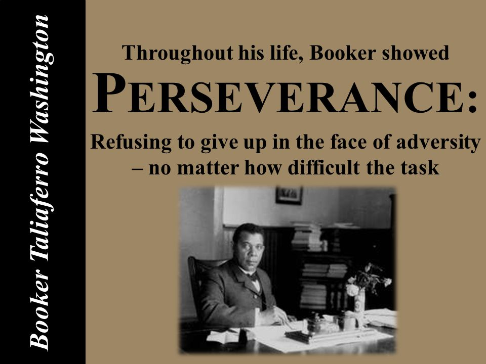 P ERSEVERANCE: Refusing to give up in the face of adversity – no matter how difficult the task Booker Taliaferro Washington Throughout his life, Booker showed