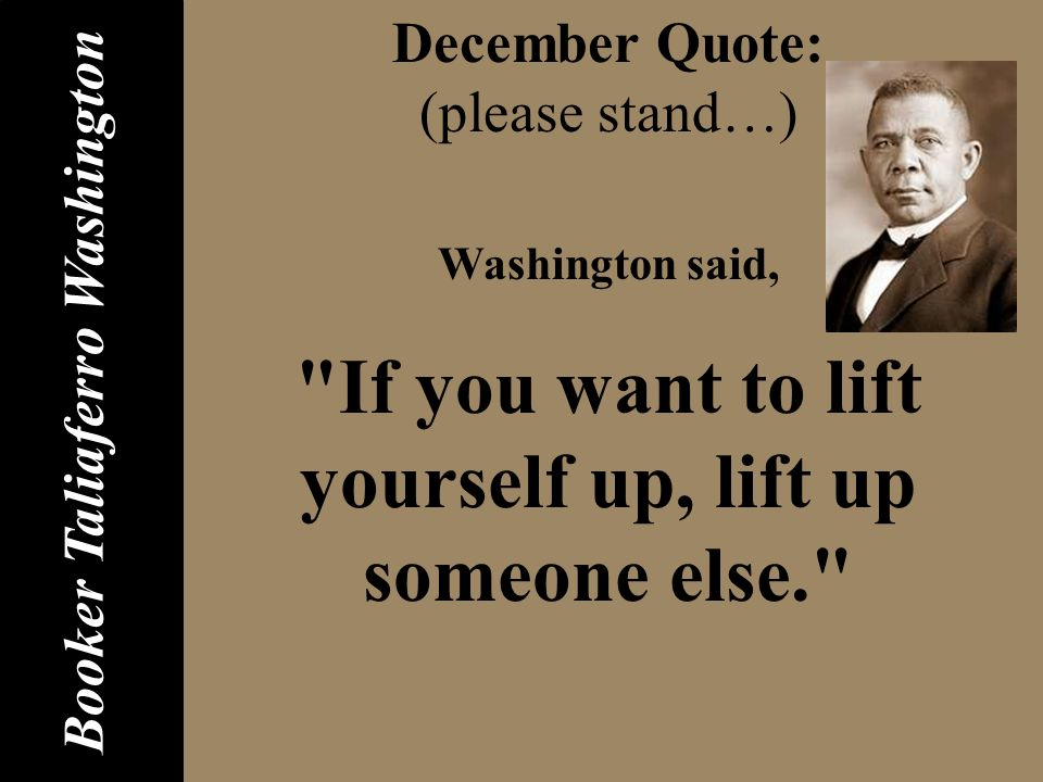 December Quote: (please stand…) Washington said, If you want to lift yourself up, lift up someone else. Booker Taliaferro Washington