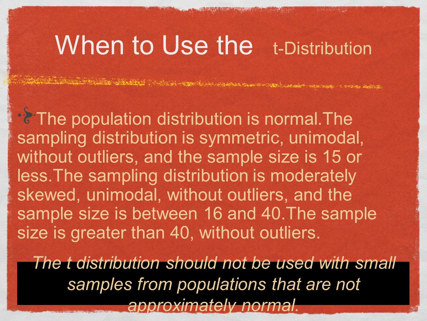 When to Use the t-Distribution T he population distribution is normal.The sampling distribution is symmetric, unimodal, without outliers, and the sample size is 15 or less.The sampling distribution is moderately skewed, unimodal, without outliers, and the sample size is between 16 and 40.The sample size is greater than 40, without outliers.