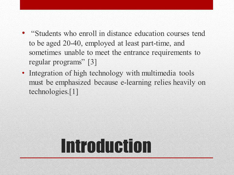 Introduction Students who enroll in distance education courses tend to be aged 20-40, employed at least part-time, and sometimes unable to meet the entrance requirements to regular programs [3] Integration of high technology with multimedia tools must be emphasized because e-learning relies heavily on technologies.[1]