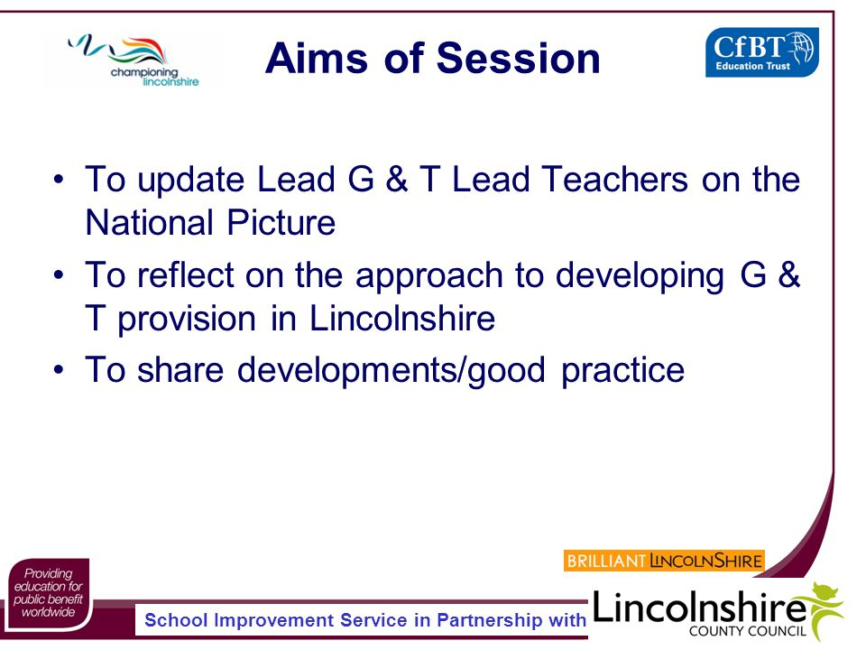 School Improvement Service in Partnership with Aims of Session To update Lead G & T Lead Teachers on the National Picture To reflect on the approach to developing G & T provision in Lincolnshire To share developments/good practice