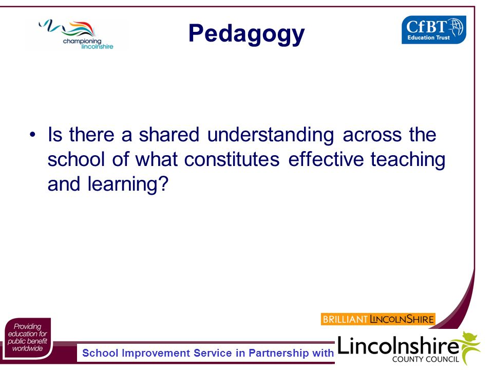 School Improvement Service in Partnership with Pedagogy Is there a shared understanding across the school of what constitutes effective teaching and learning