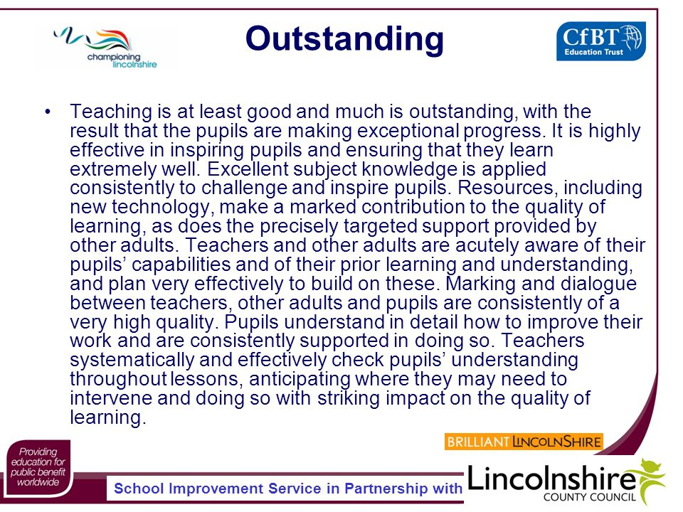 School Improvement Service in Partnership with Outstanding Teaching is at least good and much is outstanding, with the result that the pupils are making exceptional progress.