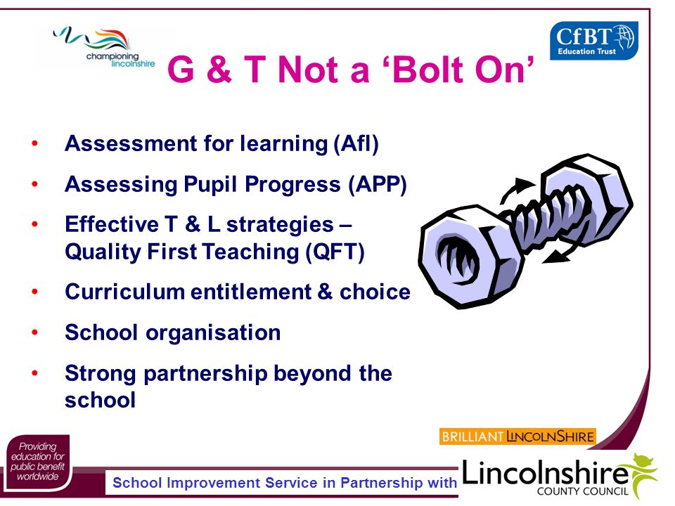 School Improvement Service in Partnership with G & T Not a Bolt On Assessment for learning (Afl) Assessing Pupil Progress (APP) Effective T & L strategies – Quality First Teaching (QFT) Curriculum entitlement & choice School organisation Strong partnership beyond the school