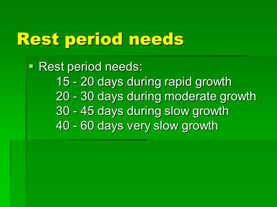 Rest period needs Rest period needs: 15 - 20 days during rapid growth 20 - 30 days during moderate growth 30 - 45 days during slow growth 40 - 60 days very slow growth Rest period needs: 15 - 20 days during rapid growth 20 - 30 days during moderate growth 30 - 45 days during slow growth 40 - 60 days very slow growth