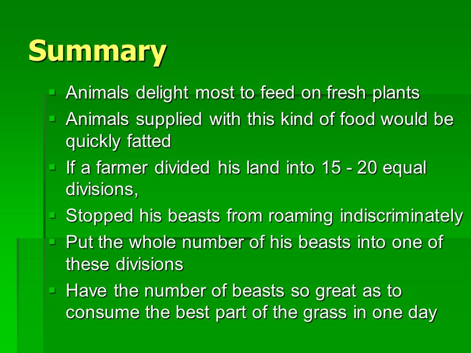 Summary Animals delight most to feed on fresh plants Animals delight most to feed on fresh plants Animals supplied with this kind of food would be quickly fatted Animals supplied with this kind of food would be quickly fatted If a farmer divided his land into 15 - 20 equal divisions, If a farmer divided his land into 15 - 20 equal divisions, Stopped his beasts from roaming indiscriminately Stopped his beasts from roaming indiscriminately Put the whole number of his beasts into one of these divisions Put the whole number of his beasts into one of these divisions Have the number of beasts so great as to consume the best part of the grass in one day Have the number of beasts so great as to consume the best part of the grass in one day