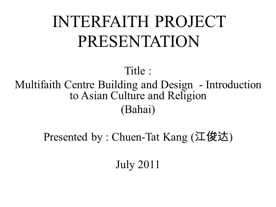 INTERFAITH PROJECT PRESENTATION Title : Multifaith Centre Building and Design - Introduction to Asian Culture and Religion (Bahai) Presented by : Chuen-Tat Kang ( ) July 2011