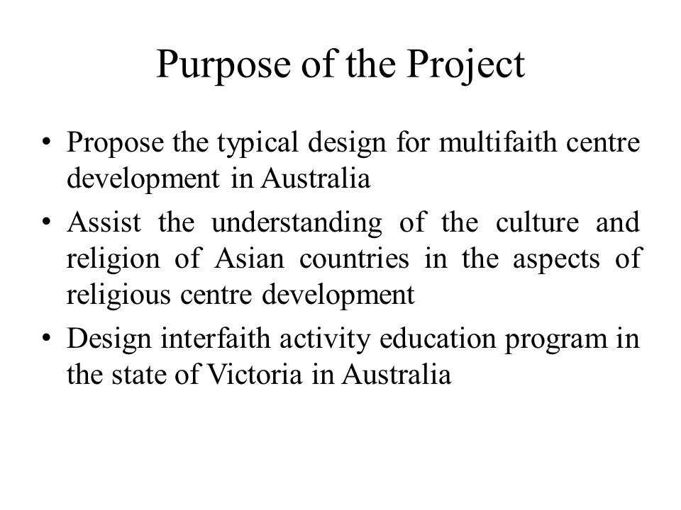 Purpose of the Project Propose the typical design for multifaith centre development in Australia Assist the understanding of the culture and religion of Asian countries in the aspects of religious centre development Design interfaith activity education program in the state of Victoria in Australia