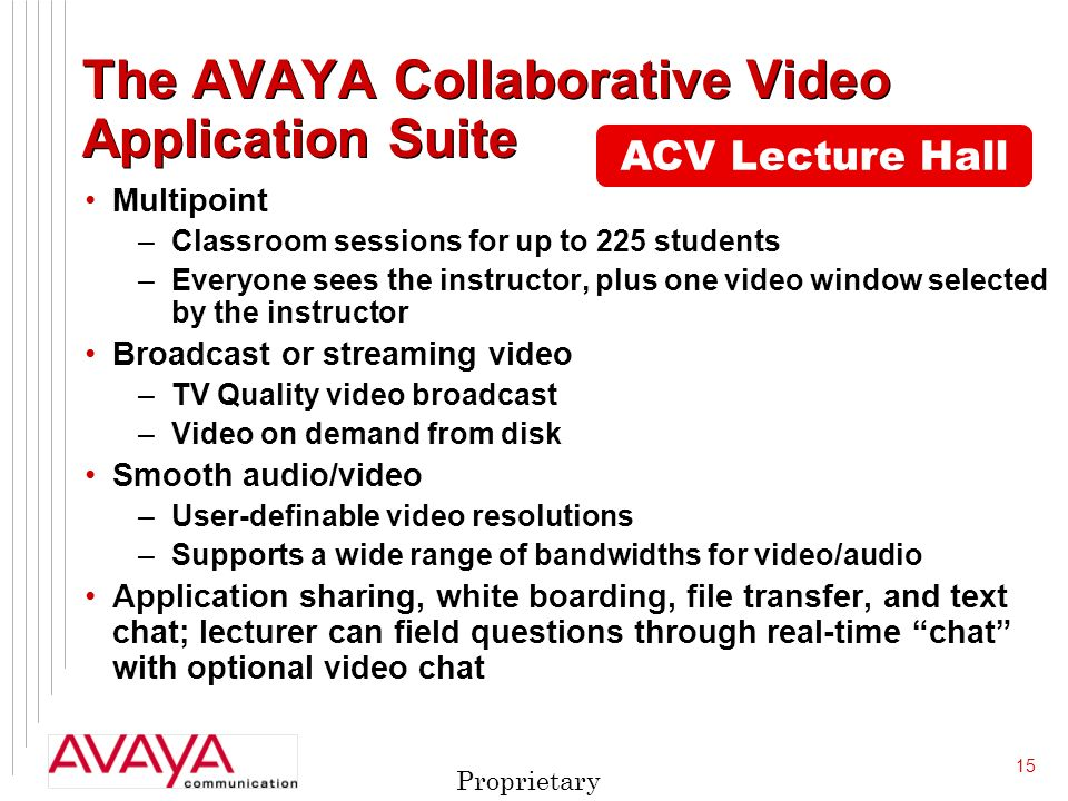 15 Proprietary ACV Lecture Hall The AVAYA Collaborative Video Application Suite Multipoint –Classroom sessions for up to 225 students –Everyone sees the instructor, plus one video window selected by the instructor Broadcast or streaming video –TV Quality video broadcast –Video on demand from disk Smooth audio/video –User-definable video resolutions –Supports a wide range of bandwidths for video/audio Application sharing, white boarding, file transfer, and text chat; lecturer can field questions through real-time chat with optional video chat