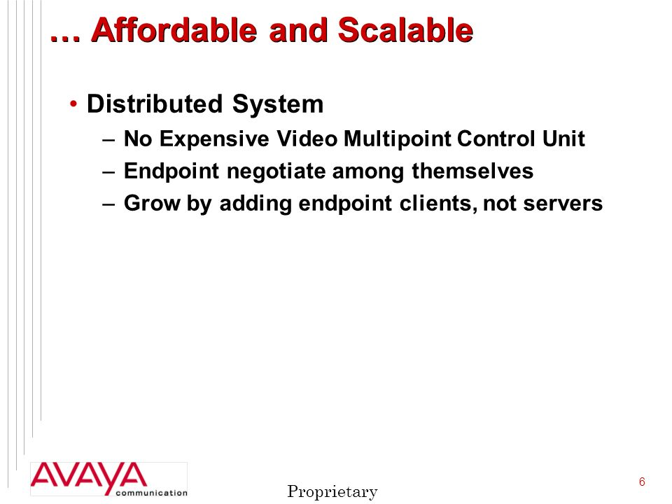 6 Proprietary … Affordable and Scalable Distributed System –No Expensive Video Multipoint Control Unit –Endpoint negotiate among themselves –Grow by adding endpoint clients, not servers
