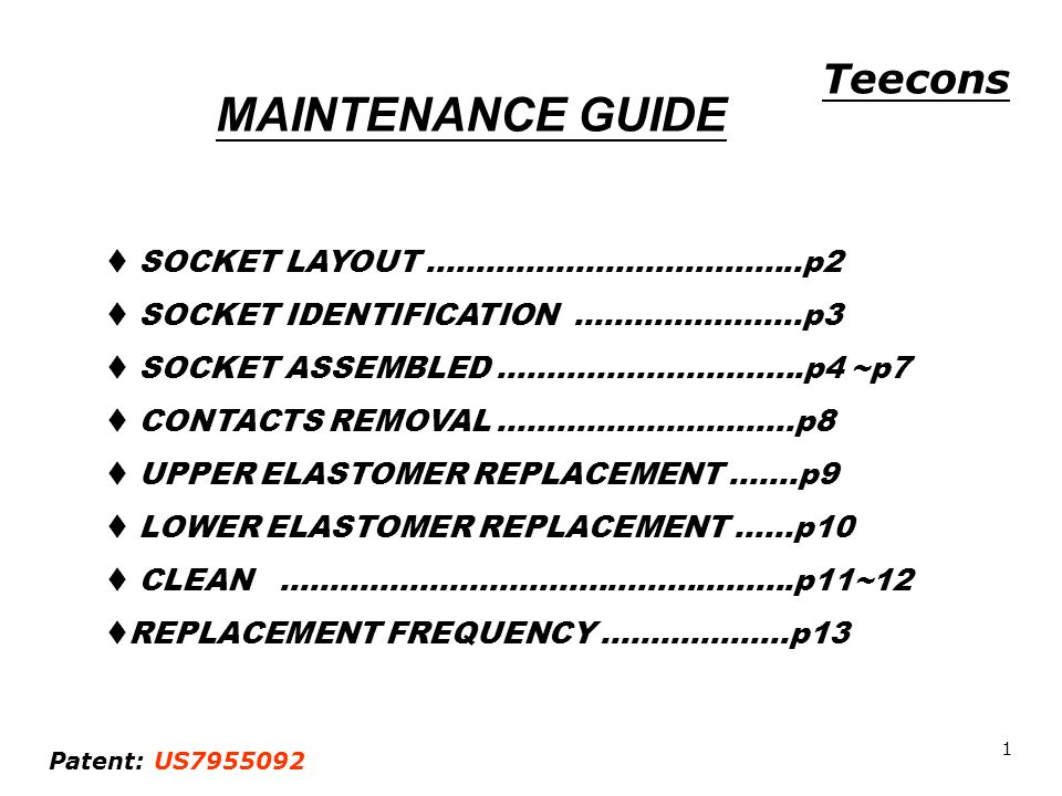 MAINTENANCE GUIDE SOCKET LAYOUT ………………………………..p2 SOCKET IDENTIFICATION …………………..p3 SOCKET ASSEMBLED ………………………….p4 ~p7 CONTACTS REMOVAL …………………………p8 UPPER ELASTOMER REPLACEMENT …….p9 LOWER ELASTOMER REPLACEMENT ……p10 CLEAN …………………………………………….p11~12 REPLACEMENT FREQUENCY ……………….p13 Teecons Patent: US