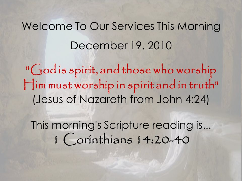 Welcome To Our Services This Morning December 19, 2010 God is spirit, and those who worship Him must worship in spirit and in truth (Jesus of Nazareth from John 4:24) This morning s Scripture reading is...
