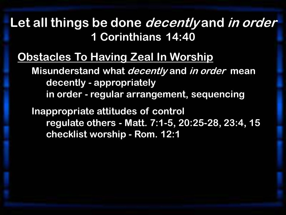 Let all things be done decently and in order 1 Corinthians 14:40 Obstacles To Having Zeal In Worship Misunderstand what decently and in order mean decently - appropriately in order - regular arrangement, sequencing Inappropriate attitudes of control regulate others - Matt.