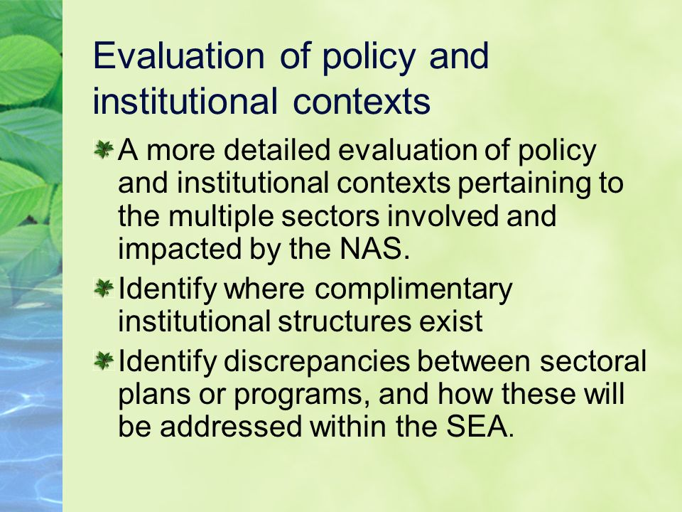 Evaluation of policy and institutional contexts A more detailed evaluation of policy and institutional contexts pertaining to the multiple sectors involved and impacted by the NAS.