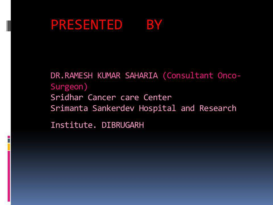 PRESENTED BY DR.RAMESH KUMAR SAHARIA (Consultant Onco- Surgeon) Sridhar Cancer care Center Srimanta Sankerdev Hospital and Research Institute.