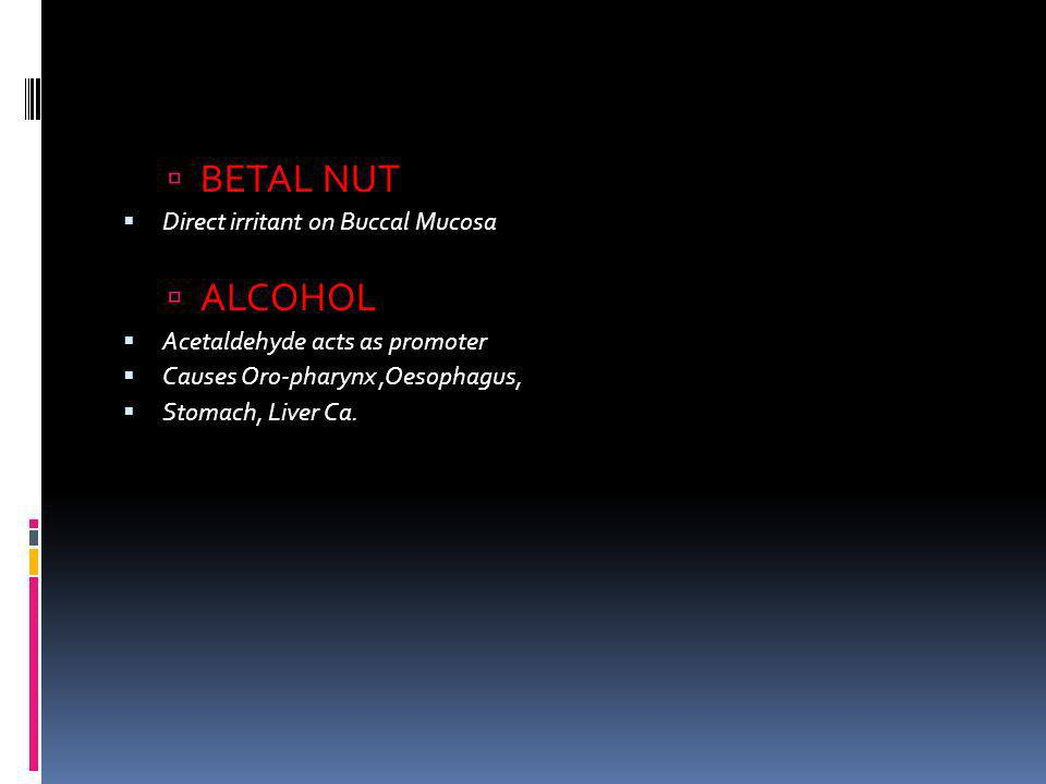 BETAL NUT Direct irritant on Buccal Mucosa ALCOHOL Acetaldehyde acts as promoter Causes Oro-pharynx,Oesophagus, Stomach, Liver Ca.