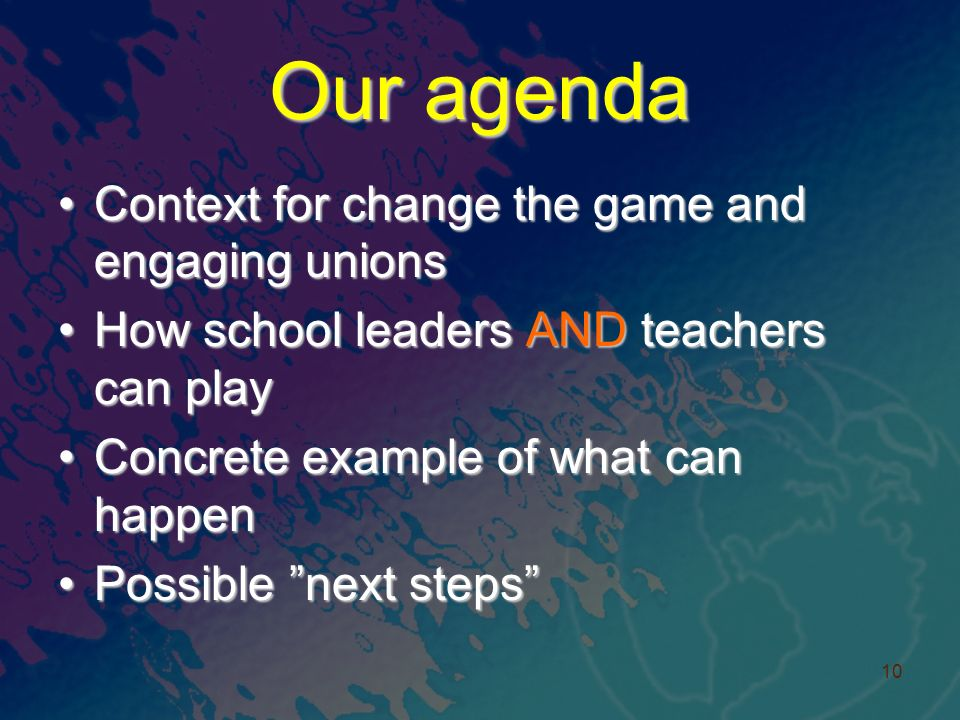 Our agenda Context for change the game and engaging unionsContext for change the game and engaging unions How school leaders AND teachers can playHow school leaders AND teachers can play Concrete example of what can happenConcrete example of what can happen Possible next stepsPossible next steps 10