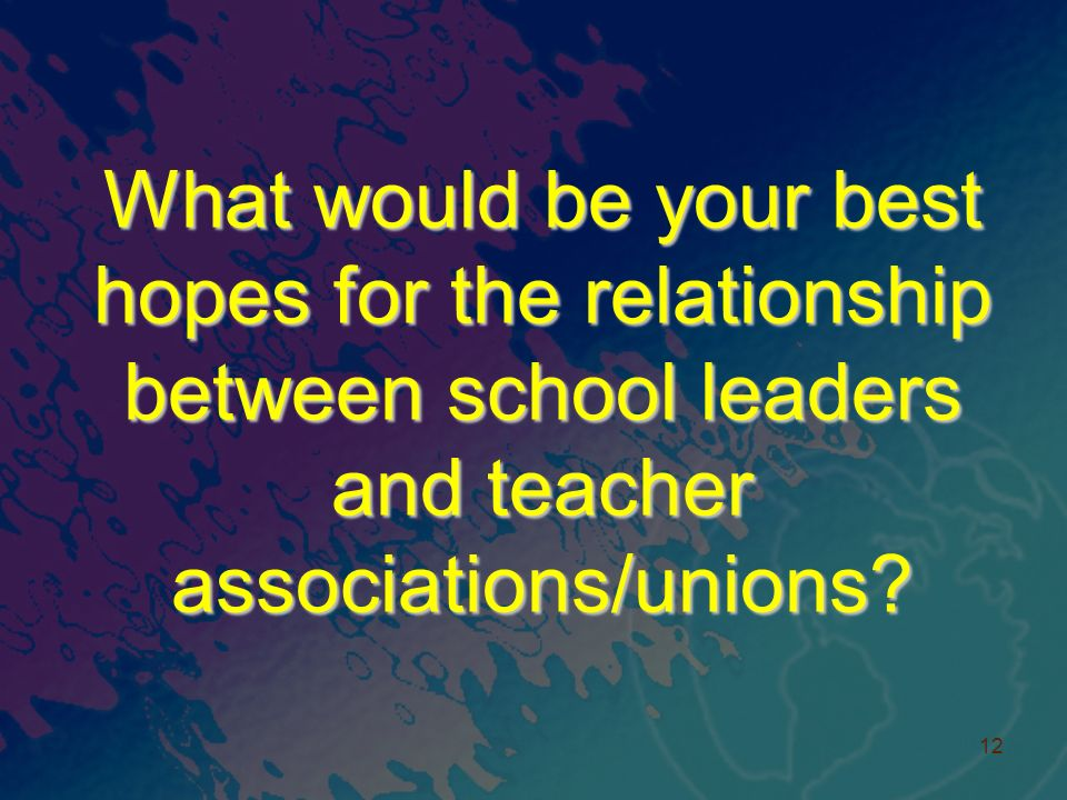 What would be your best hopes for the relationship between school leaders and teacher associations/unions.