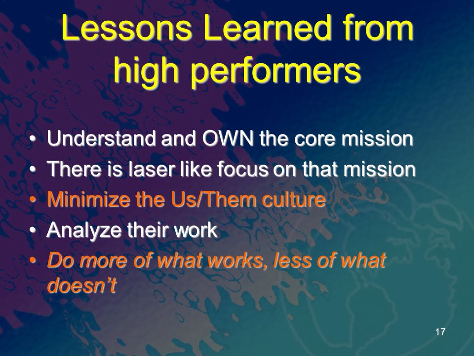 Lessons Learned from high performers Understand and OWN the core missionUnderstand and OWN the core mission There is laser like focus on that missionThere is laser like focus on that mission Minimize the Us/Them cultureMinimize the Us/Them culture Analyze their workAnalyze their work Do more of what works, less of what doesntDo more of what works, less of what doesnt 17