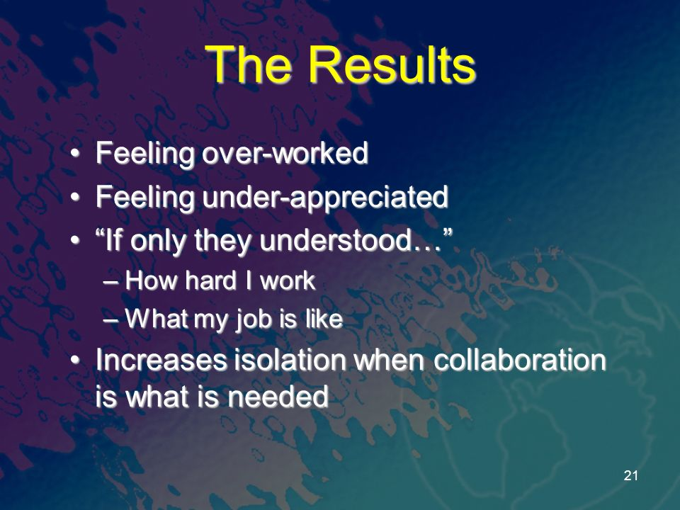 The Results Feeling over-workedFeeling over-worked Feeling under-appreciatedFeeling under-appreciated If only they understood…If only they understood… –How hard I work –What my job is like Increases isolation when collaboration is what is neededIncreases isolation when collaboration is what is needed 21