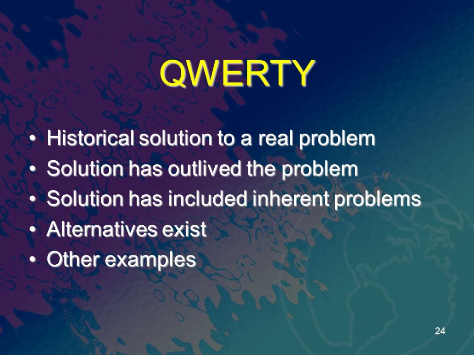 QWERTY Historical solution to a real problemHistorical solution to a real problem Solution has outlived the problemSolution has outlived the problem Solution has included inherent problemsSolution has included inherent problems Alternatives existAlternatives exist Other examplesOther examples 24