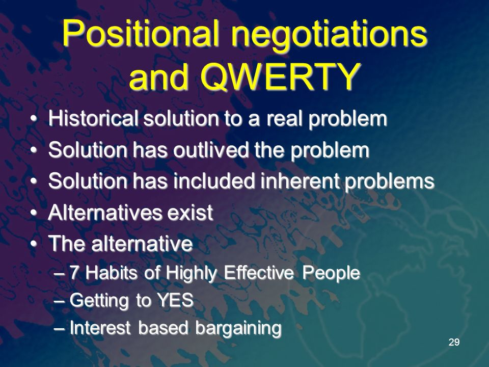 Positional negotiations and QWERTY Historical solution to a real problemHistorical solution to a real problem Solution has outlived the problemSolution has outlived the problem Solution has included inherent problemsSolution has included inherent problems Alternatives existAlternatives exist The alternativeThe alternative –7 Habits of Highly Effective People –Getting to YES –Interest based bargaining 29
