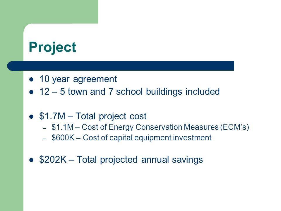 Project 10 year agreement 12 – 5 town and 7 school buildings included $1.7M – Total project cost – $1.1M – Cost of Energy Conservation Measures (ECMs) – $600K – Cost of capital equipment investment $202K – Total projected annual savings
