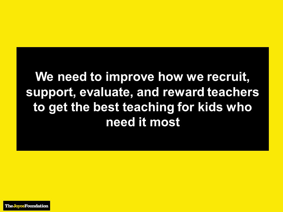 We need to improve how we recruit, support, evaluate, and reward teachers to get the best teaching for kids who need it most
