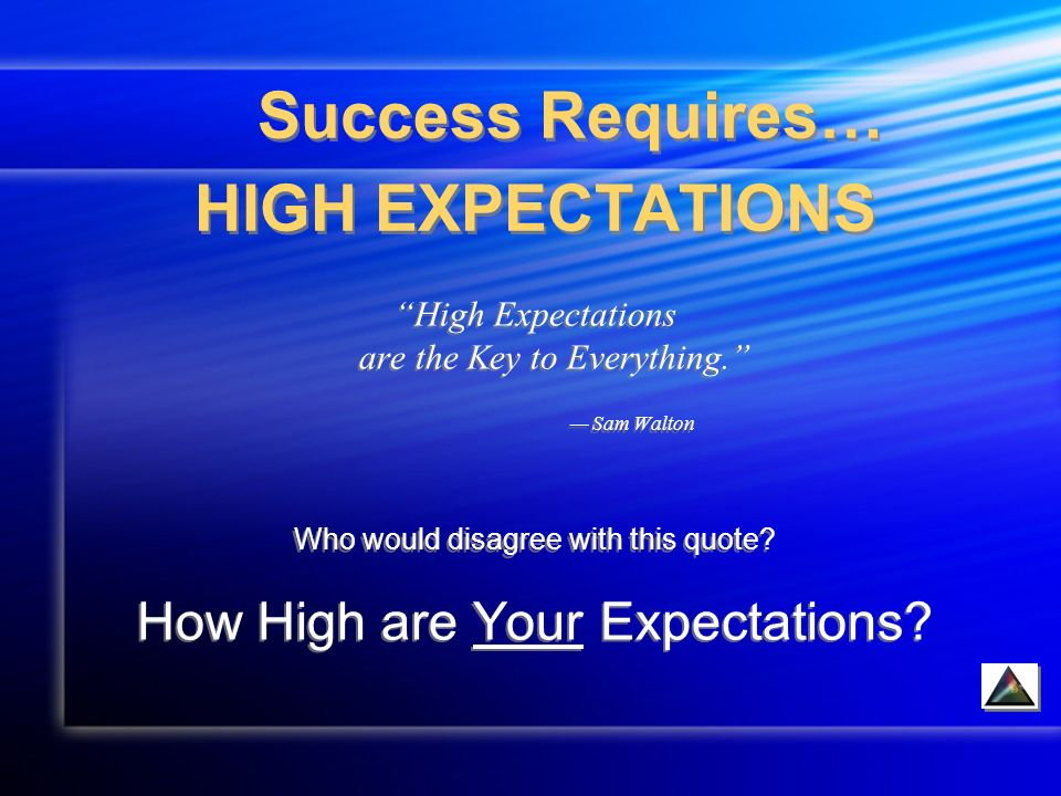 Success Requires… HIGH EXPECTATIONS High Expectations are the Key to Everything.