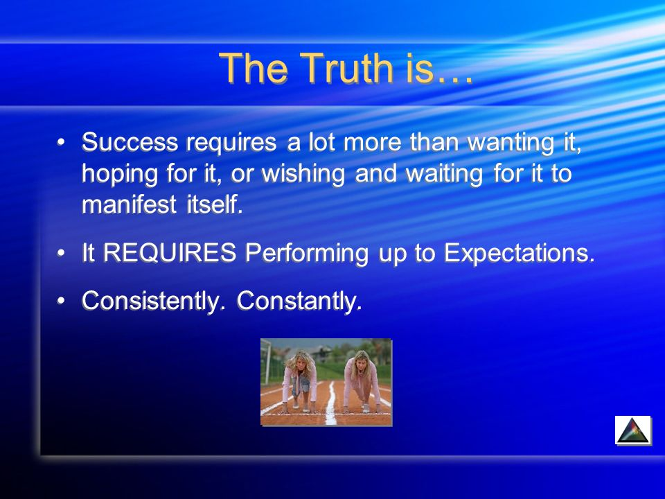 The Truth is… Success requires a lot more than wanting it, hoping for it, or wishing and waiting for it to manifest itself.