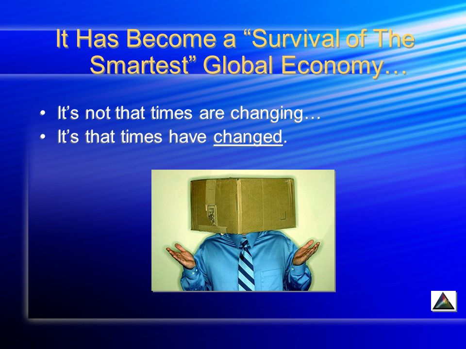 It Has Become a Survival of The Smartest Global Economy… Its not that times are changing… Its that times have changed.