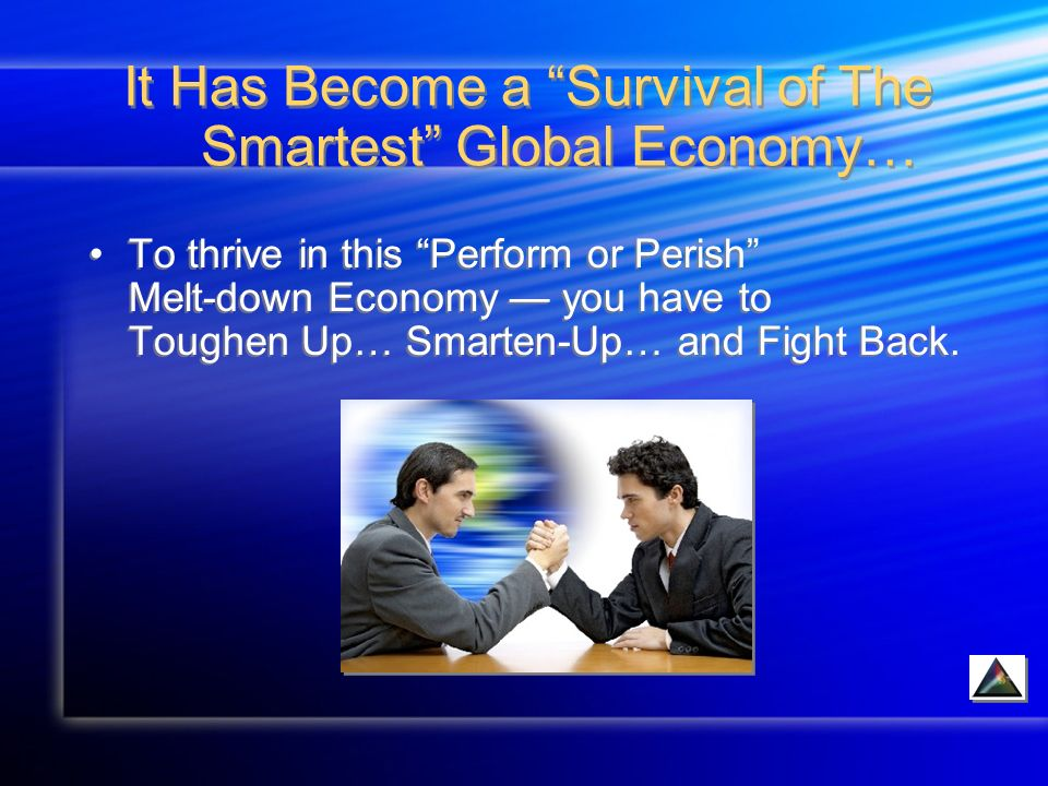 It Has Become a Survival of The Smartest Global Economy… To thrive in this Perform or Perish Melt-down Economy you have to Toughen Up… Smarten-Up… and Fight Back.