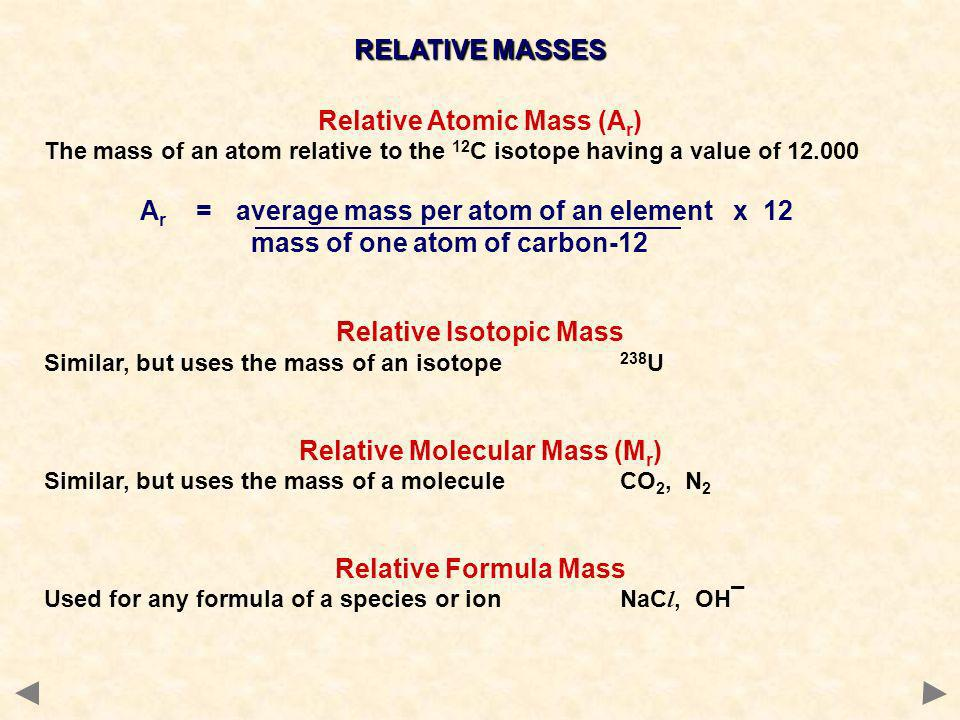 RELATIVE MASSES Relative Atomic Mass (A r ) The mass of an atom relative to the 12 C isotope having a value of A r =average mass per atom of an element x 12 mass of one atom of carbon-12 Relative Isotopic Mass Similar, but uses the mass of an isotope 238 U Relative Molecular Mass (M r ) Similar, but uses the mass of a moleculeCO 2, N 2 Relative Formula Mass Used for any formula of a species or ionNaC l, OH¯