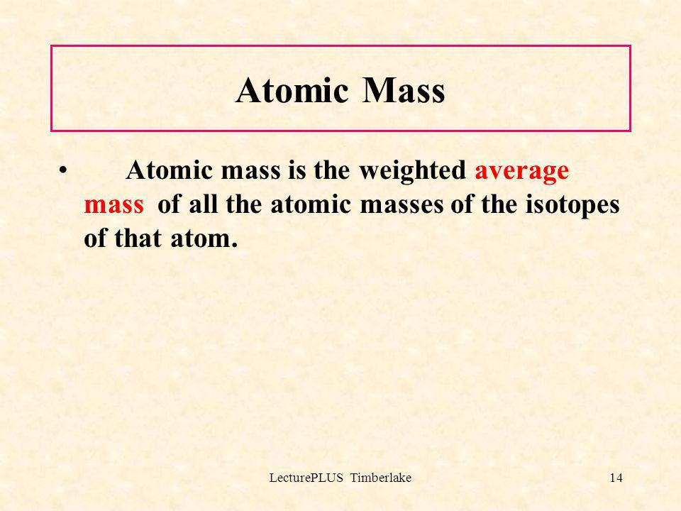 LecturePLUS Timberlake14 Atomic Mass Atomic mass is the weighted average mass of all the atomic masses of the isotopes of that atom.