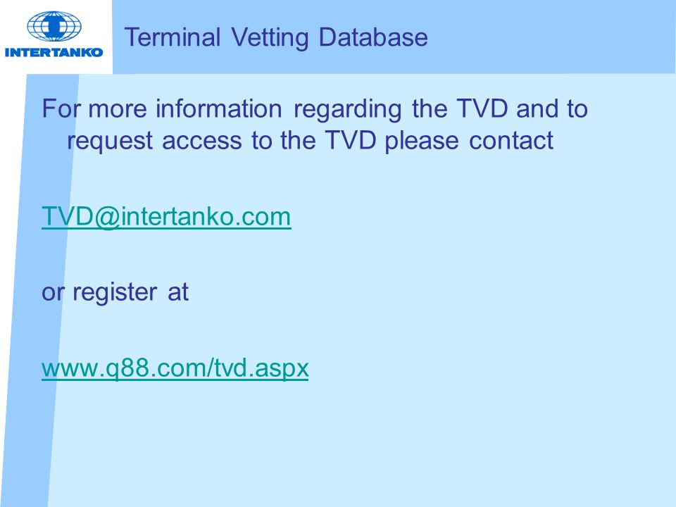 For more information regarding the TVD and to request access to the TVD please contact TVD@intertanko.com or register at www.q88.com/tvd.aspx Terminal Vetting Database