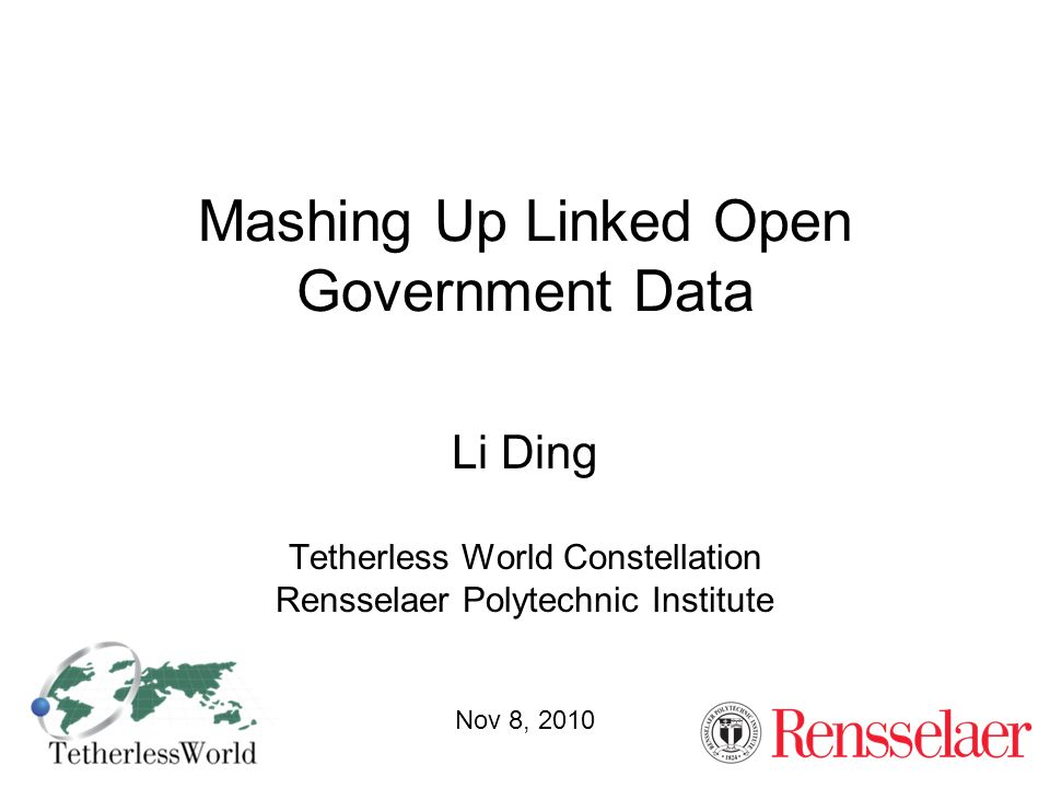 Mashing Up Linked Open Government Data Li Ding Tetherless World Constellation Rensselaer Polytechnic Institute Nov 8, 2010