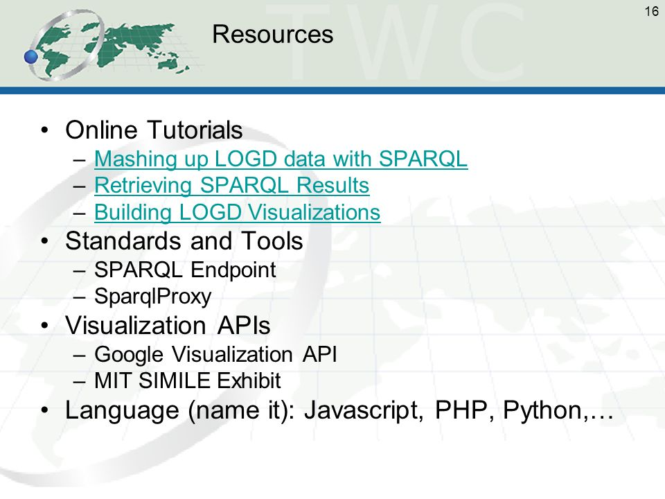 16 Resources Online Tutorials –Mashing up LOGD data with SPARQLMashing up LOGD data with SPARQL –Retrieving SPARQL ResultsRetrieving SPARQL Results –Building LOGD VisualizationsBuilding LOGD Visualizations Standards and Tools –SPARQL Endpoint –SparqlProxy Visualization APIs –Google Visualization API –MIT SIMILE Exhibit Language (name it): Javascript, PHP, Python,…
