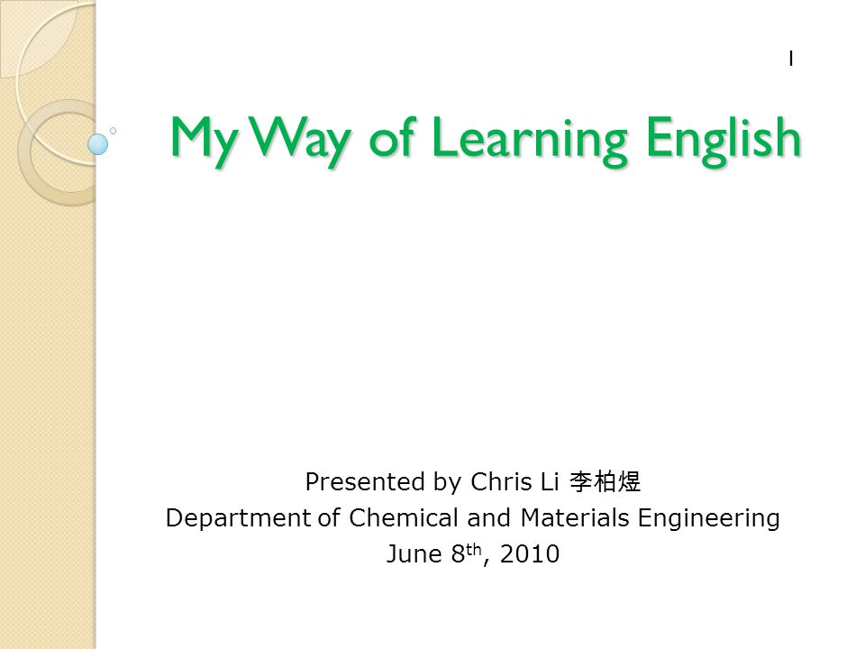 My Way of Learning English Presented by Chris Li Department of Chemical and Materials Engineering June 8 th,